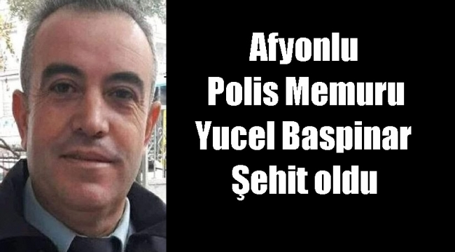 Afyonlu Polis Memuru Yucel Baspinar Şehit oldu