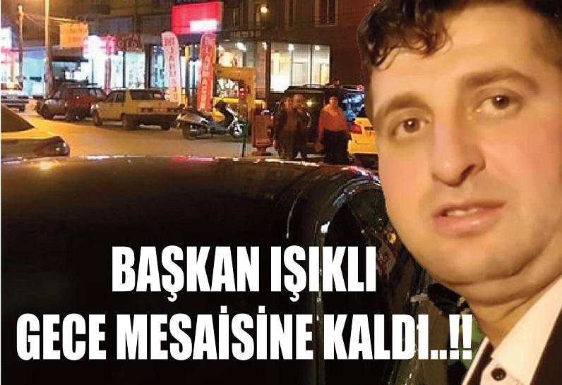 BAŞKAN IŞIKLI GECE MESAİSİNE KALDI..!!
