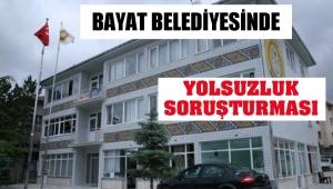 BAYAT BELEDİYESİNDE YOLSUZLUK SORUŞTURMASI..!
