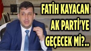 FATİH KAYACAN, AK PARTİ'YE GEÇECEK Mİ?..