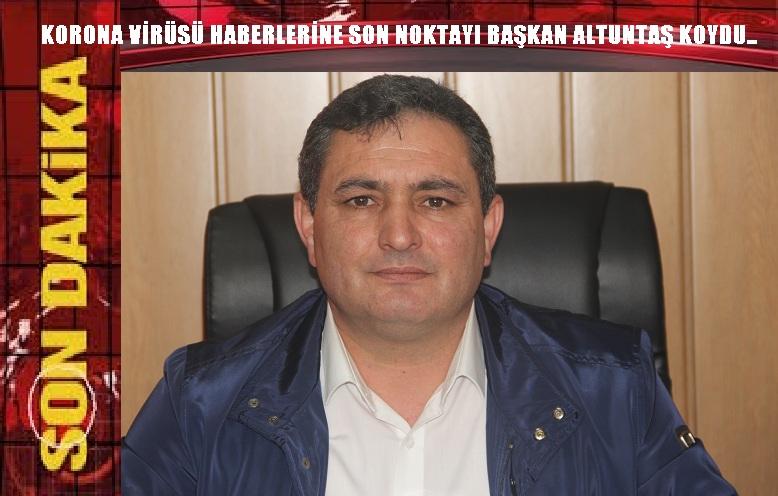 KORONA VİRÜSÜ HABERLERİNE SON NOKTAYI BAŞKAN ALTUNTAŞ KOYDU..