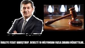İHALEYE FESAT KARIŞTIRIP, DEVLETİ 10 MİLYONDAN FAZLA ZARARA UĞRATTILAR..