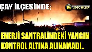 ENERJİ SANTRALİNDEKİ YANGIN KONTROL ALTINA ALINAMADI.!