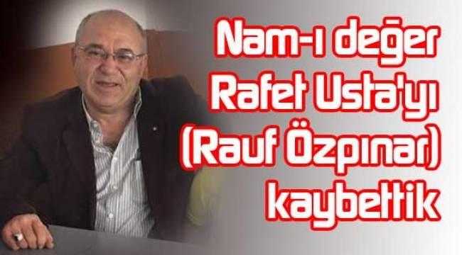 Rafet Usta olarak bilinen Rauf Özpınar hayatını kaybetti..