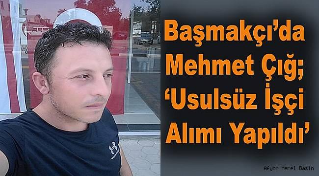 Başmakçı'da Mehmet Çığ; 'Usulsüz İşçi Alımı Yapıldı'
